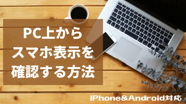 PC上からスマホ表示を確認する方法 iPhone&Android対応